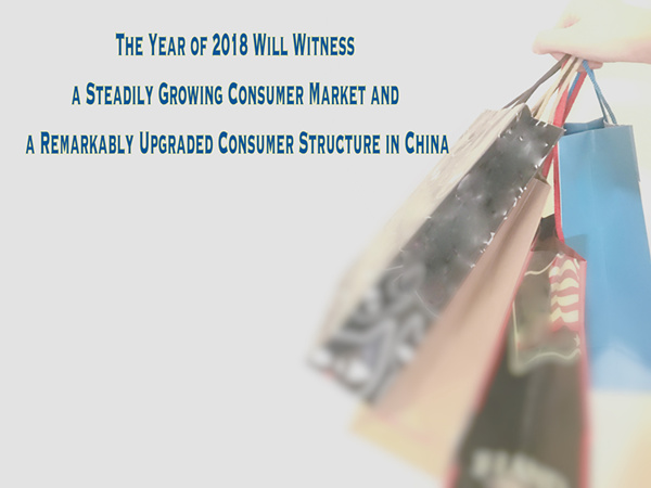 The Year of 2018 Will Witness a Steadily Growing Consumer Market and a Remarkably Upgraded Consumer Structure in China